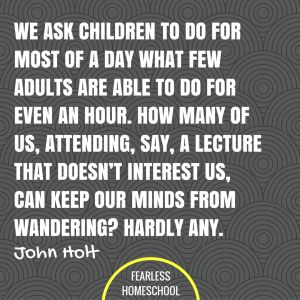 We ask children to do for most of a day what few adults are able to do for even an hour. How many of us, attending, say, a lecture that doesn't interest us, can keep our minds from wandering? Hardly any. John Holt homeschooling quote featured on Fearless Homeschool.