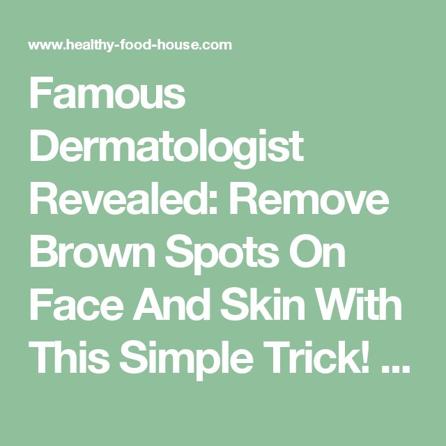 Famous Dermatologist Revealed: Remove Brown Spots On Face And Skin With This Simple Trick! - Healthy Food House