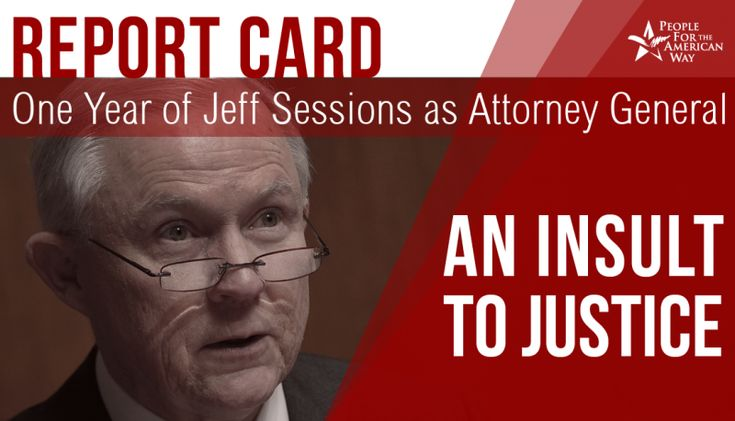 """Report Card on One Year of Jeff Sessions as Attorney General: """"An Insult to Justice"""".     Both before and after Jeff Sessions became Attorney General a year ago on February 9, 2017, we and others raised serious concerns about whether he could and would fulfill his responsibility to be not the President' s lawyer, but the """"people's lawyer,"""" who would fairly and effectively enforce our laws and have enormous """"impact on…"""