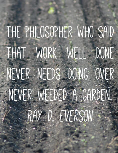 The Philosopher Who Said That Work Well Done Never Needs Doing Over Never  Weeded A Garden Garden Quotes, Inspirational Garden Quotes, Garden Sayings.
