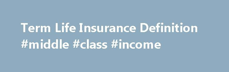 Term Life Insurance Definition #middle #class #income http://income.remmont.com/term-life-insurance-definition-middle-class-income/  #life insurance meaning # Term Life Insurance What is 'Term Life Insurance' Term insurance is a policy with a set duration limit on the coverage period. Once the policy is expired, it is up to the policy owner to decide whether to renew the term life insurance policy or to let the coverage end. This […]