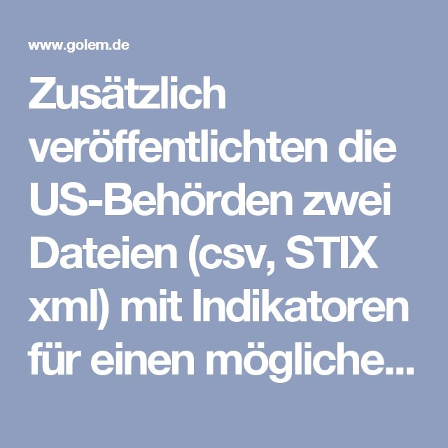 Zusätzlich veröffentlichten die US-Behörden zwei Dateien (csv, STIX xml) mit Indikatoren für einen möglichen Angriff auf Netzwerke. Die Dateien enthalten etwa 900 Angaben zu Domains, IP-Adressen und Adressbereichen, die von den Angreifern verwendet worden sein sollen. Der Hacker Jerry Gamblin verbreitete auf Twitter eine Übersicht, wonach 191 der 876 Adressen Tor-Exitnodes sein sollen. Auch IP-Adressen aus Deutschland befinden in der Gesamtliste. Administratoren sollten daher prüfen, ob…
