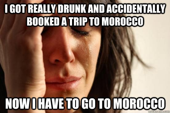 I got really drunk and accidentally booked a trip to morocco now i have to go to morocco