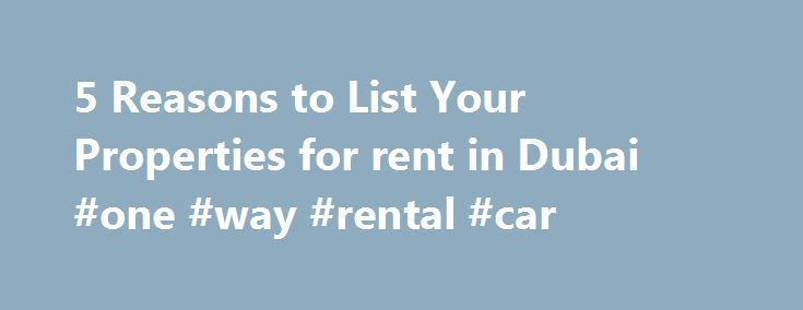 5 Reasons to List Your Properties for rent in Dubai #one #way #rental #car http://renta.nef2.com/5-reasons-to-list-your-properties-for-rent-in-dubai-one-way-rental-car/  #property to rent in # 5 Reasons to List Your Properties for rent in Dubai Online Renting Properties for rent in Dubai can be a challenge, especially for those using old-fashioned listing methods, like newspaper ads or flyers. These days many potential renters use Internet-based resources exclusively when looking for an…