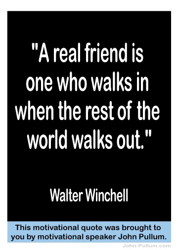 """""""A real friend is one who walks in when the rest of the world walks out.""""  - Walter Winchell"""