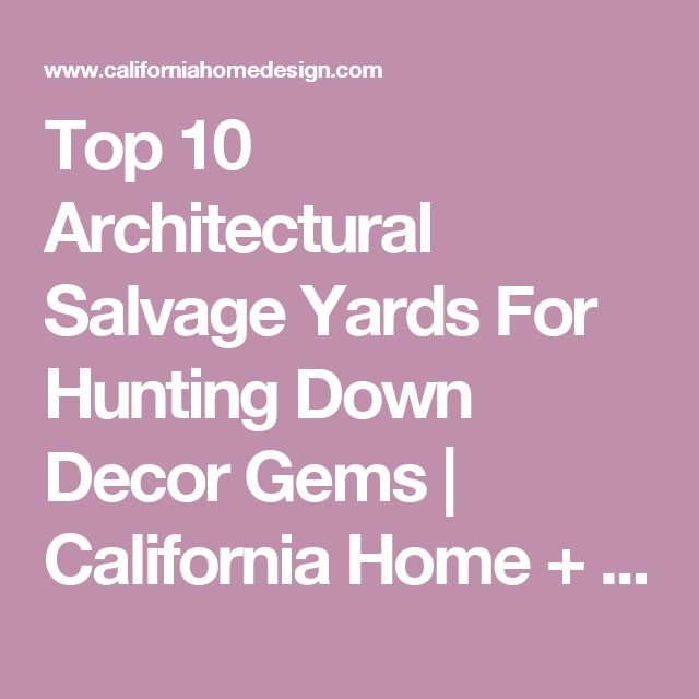 Top 10 Architectural Salvage Yards For Hunting Down Decor Gems | California Home + Design