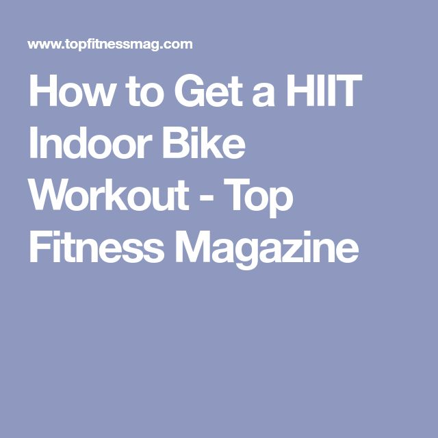 How to Get a HIIT Indoor Bike Workout - Top Fitness Magazine