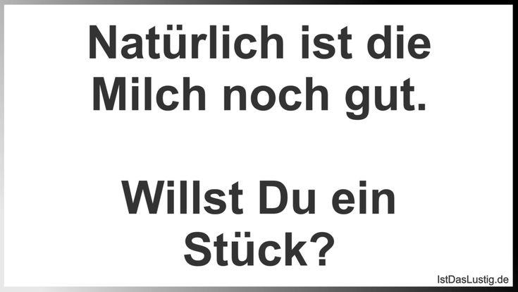Natürlich ist die Milch noch gut. Willst Du ein Stück? ... gefunden auf https://www.istdaslustig.de/spruch/1506 #lustig #sprüche #fun #spass