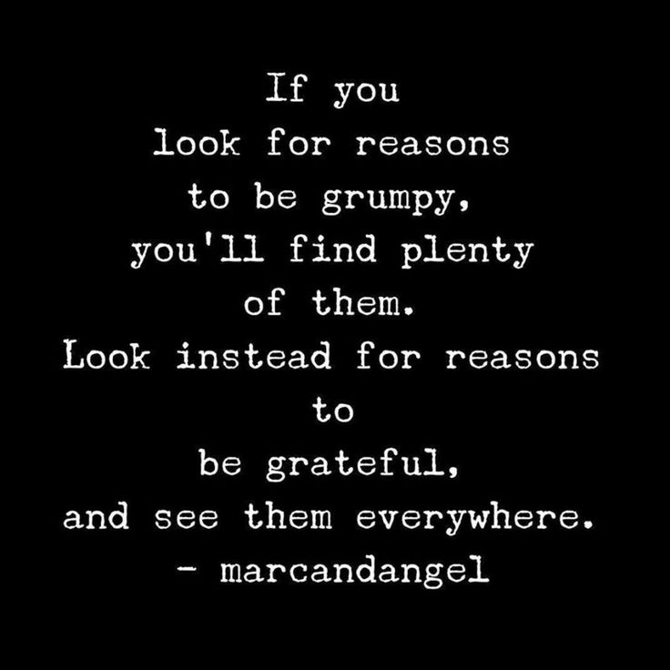 QUOTE, marcandangel: 'If you look for reasons to be grumpy, you'll find plenty of them. Look instead for reasons to be grateful, and see them everywhere.' / repinned via Shelley Schwarz