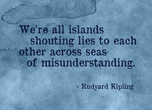 """We're all islands shouting lies to each other across seas of misunderstanding."" Rudyard Kipling"