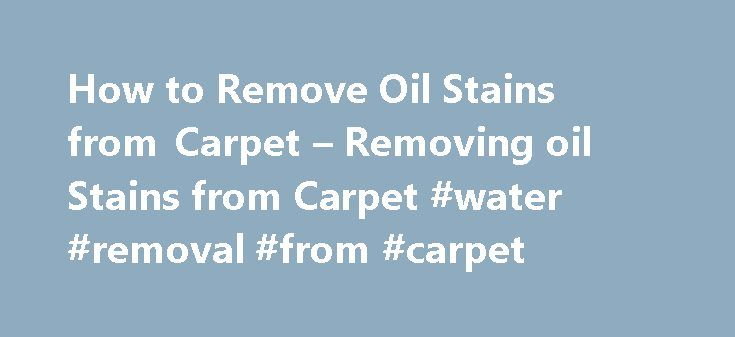 How to Remove Oil Stains from Carpet – Removing oil Stains from Carpet #water #removal #from #carpet http://jamaica.remmont.com/how-to-remove-oil-stains-from-carpet-removing-oil-stains-from-carpet-water-removal-from-carpet/  # Removing Oil spots from Carpet COIT's Guide to Removing Oil Stains from Carpet From the wear and tear of daily life, your carpets certainly take a beating. From dirt, to food to dust, it's difficult to keep a large amount of carpet clean. Since you won't be able to…