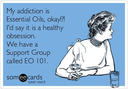 My addiction is Essential Oils, okay!?! I'd say it is a healthy obsession. We have a Support Group called EO 101.
