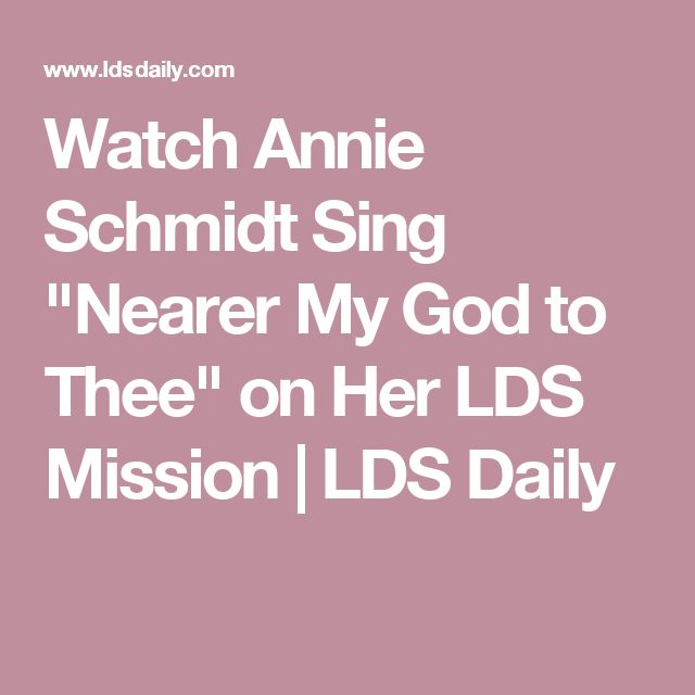 "Watch Annie Schmidt Sing ""Nearer My God to Thee"" on Her LDS Mission 