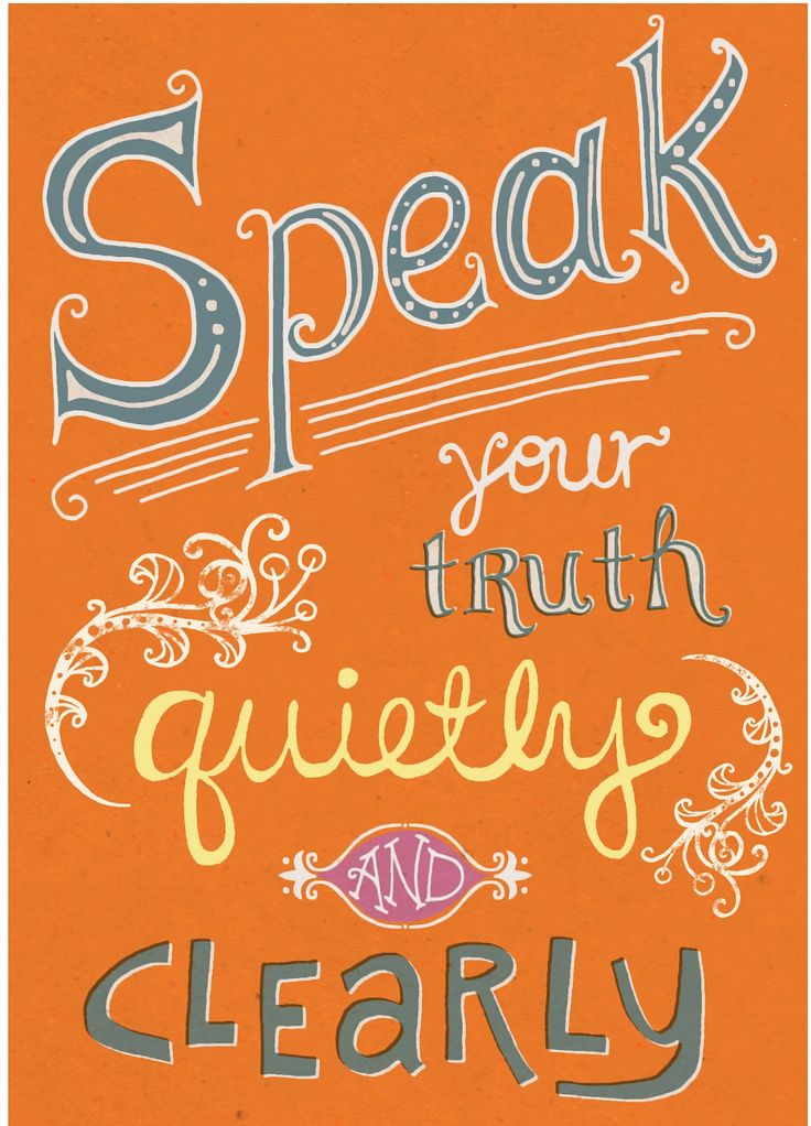 (From the Desiderata) Speak your truth quietly and clearly.