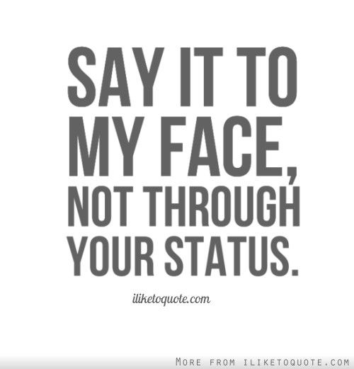 Say it to my face, not through your status.