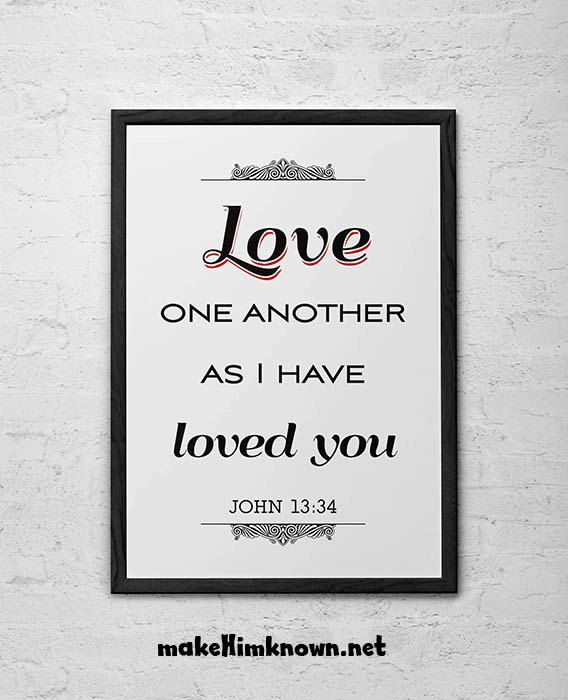 John 13:34 NLT So now I am giving you a new commandment: Love each other. Just as I have loved you, you should love each other.