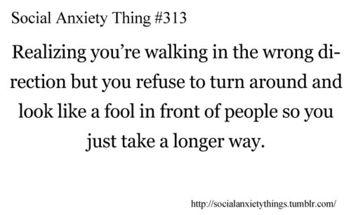 Anxiety Thing #313 Realizing you're walking in the wrong direction but you refuse to turn around and look like a fool in front of people you just take a longer way.