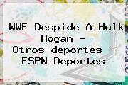 http://tecnoautos.com/wp-content/uploads/imagenes/tendencias/thumbs/wwe-despide-a-hulk-hogan-otrosdeportes-espn-deportes.jpg Hulk Hogan. WWE despide a Hulk Hogan - Otros-deportes - ESPN Deportes, Enlaces, Imágenes, Videos y Tweets - http://tecnoautos.com/actualidad/hulk-hogan-wwe-despide-a-hulk-hogan-otrosdeportes-espn-deportes/
