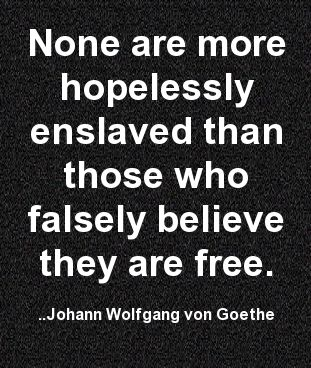 None are more hopelessly enslaved than those who falsely believe they are free. Johann Wolfgang von Goethe
