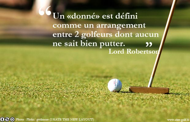 Un «donné» est un arrangement entre 2 golfeurs qui ne savent pas bien putter Téléchargez les 50 meilleures citations sur le golf : http://www.idee-golf.fr/les-50-meilleures-citations-sur-le-golf