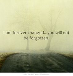 I am forever changed. You will never be forgotten