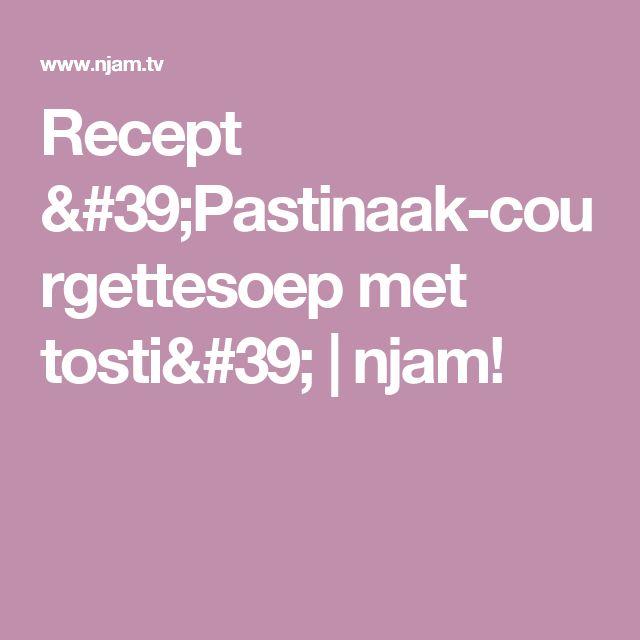 Recept 'Pastinaak-courgettesoep met tosti'   njam!