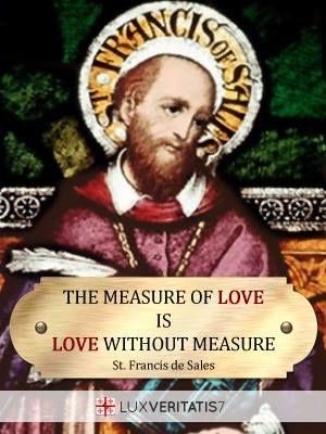 """""""Ukuran dari kasih adalah kasih tanpa batas."""" ― Sto. Fransiskus dari Sales"""