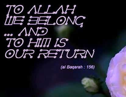 """ To ALLAH We belong .. and to HIM is our return : - Quran : Al Baqara : 156"