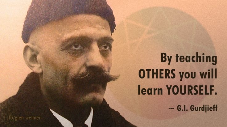 GI Gurdjieff quote: by teaching others you will learn yourself.