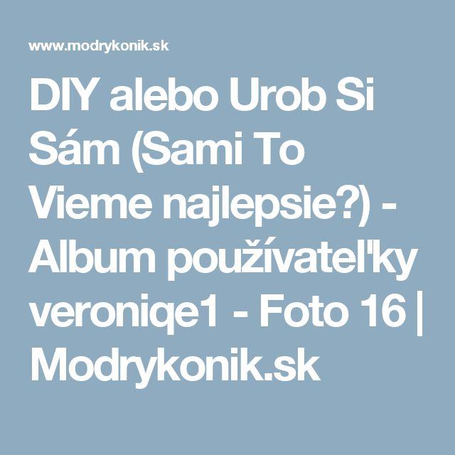 DIY alebo Urob Si Sám (Sami To Vieme najlepsie☺) - Album používateľky veroniqe1 - Foto 16   Modrykonik.sk