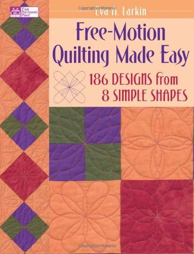 Simple Free Motion Quilting Patterns : Free-Motion Quilting Made Easy: 186 Designs from 8 Simple Shapes (That Patchwork Place) by Eva ...