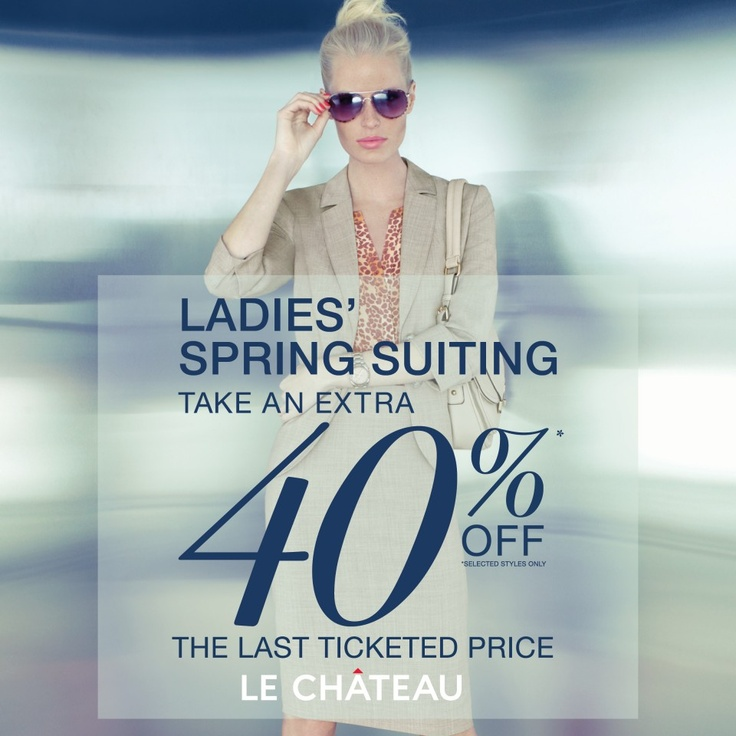 From May 16 to 24 Take an extra 40% off the last ticketed price* on LADIES' SPRING SUITS. *Selected styles only. Visit Le Chateau today and spring into style!