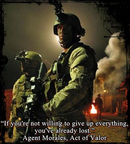 """If you're not willing to give up everything, you've already lost."" - Agent Morales, Act of Valor"