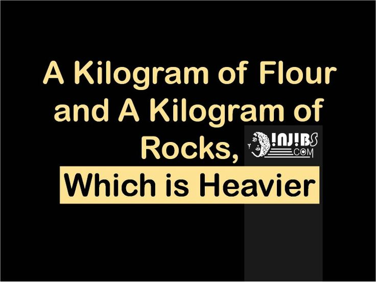 Injibs quotes A KILOGRAM OF FLOUR AND A KILOGRAM OF ROCKS WHICH ONE IS HEAVIER