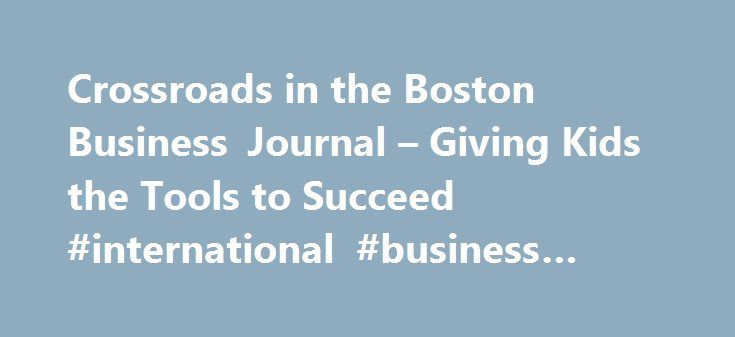 Crossroads in the Boston Business Journal – Giving Kids the Tools to Succeed #international #business #news http://money.nef2.com/crossroads-in-the-boston-business-journal-giving-kids-the-tools-to-succeed-international-business-news/  #boston business journal # Crossroads in the Boston Business Journal – Giving Kids the Tools to Succeed On Friday, April 24, the Boston Business Journal featured some thoughts from Crossroads President Deb Samuels about what young people truly need to succeed…