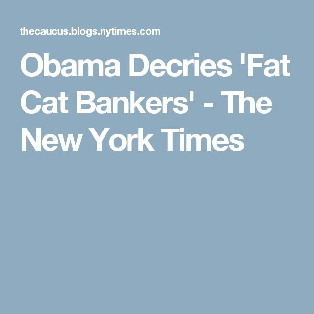 Obama Decries 'Fat Cat Bankers' - The New York Times