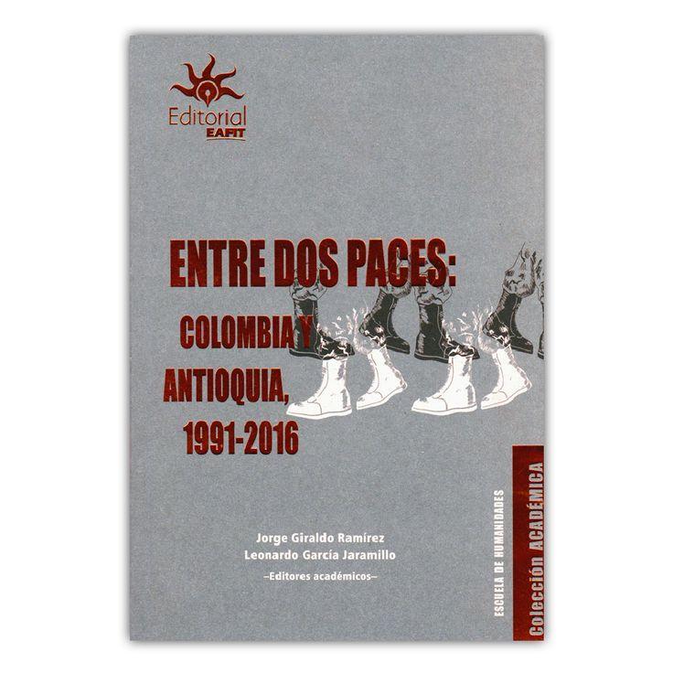Entre dos paces: Colombia y Antioquia 1991-2016  – Jorge Giraldo Ramírez y Leonardo García Jaramillo – Universidad EAFIT  www.librosyeditores.com Editores y distribuidores.