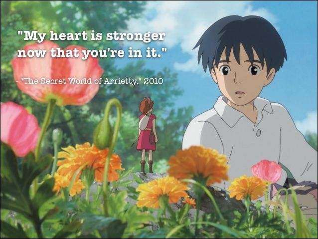 """My heart is stronger now that you're in it."" - ""The Secret World of Arrietty,"" 2010"