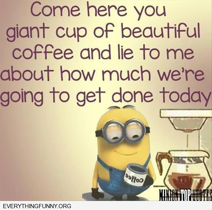 funny cartoon come here you beautiful cup of coffee and lie to me about much we're going to get done today