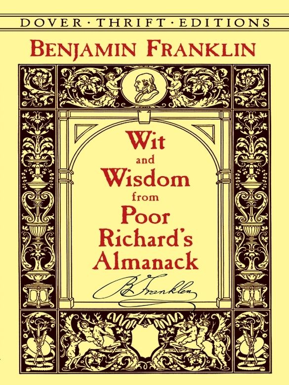 Wit and Wisdom from Poor Richard's Almanack by Benjamin Franklin  Hundreds of delightful aphorisms, carefully selected from many issues of Franklin's popular 18th-century publication: 'Early to bed and early to rise, makes a man healthy, wealthy, and wise'; 'Love your Neighbor; yet don't pull down your Hedge'; 'He that lies down with Dogs, shall rise up with fleas' and many more. #doverthrift #classiclit  #doverthrift #classiclit
