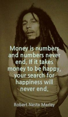 money is numbers and numbers never end. if it takes money to be happy. your search for happiness will never end. .