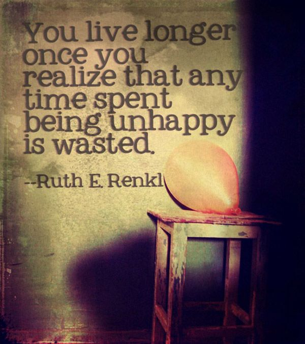 You live longer once you realize that ay time spent being unhappy is wasted