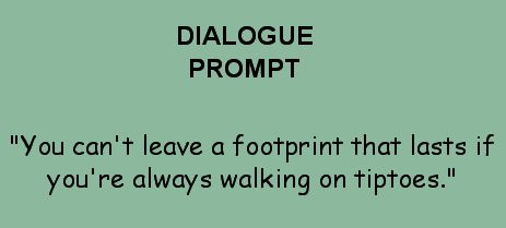 "Dialogue Prompt -- ""You can't leave a footprint that lasts if you're always walking on tiptoes."""