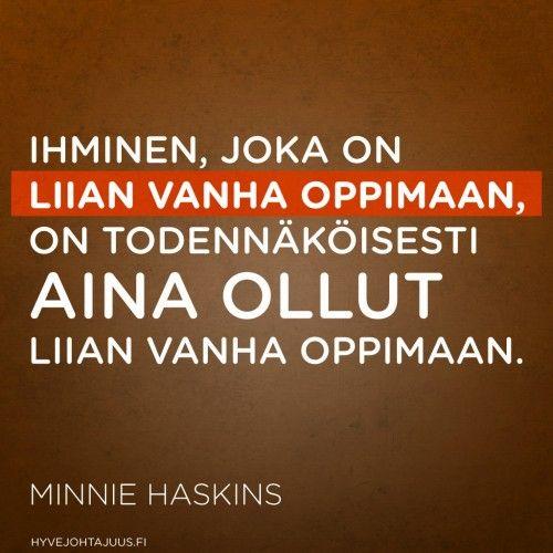 Ihminen, joka on liian vanha oppimaan, on todennäköisesti aina ollut liian vanha oppimaan. — Minnie Haskins