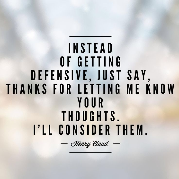 """Instead of getting defensive, just say, """"thanks for letting me know your thoughts. I'll consider them."""" -Henry Cloud"""