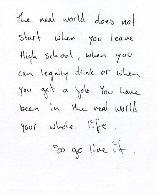 """The real world does not start when you leave High School, when you can legally drink or when you get a job. You have been in the real world your whole life. So go live it."""