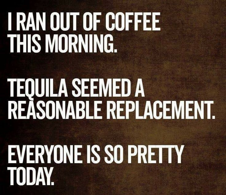 That could work today, but instead it's in reverse: I have coffee but no Tequila. I can tell today everybody is gonna be an asshole.