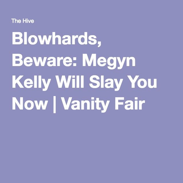 Blowhards, Beware: Megyn Kelly Will Slay You Now | Vanity Fair