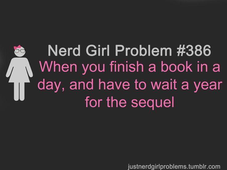 seriously. Not so much a nerd girl problem but a book worm