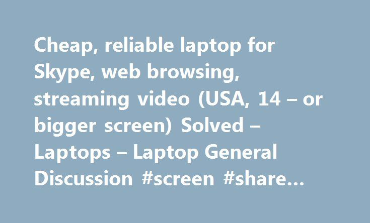 Cheap, reliable laptop for Skype, web browsing, streaming video (USA, 14 – or bigger screen) Solved – Laptops – Laptop General Discussion #screen #share #skype http://kansas.nef2.com/cheap-reliable-laptop-for-skype-web-browsing-streaming-video-usa-14-or-bigger-screen-solved-laptops-laptop-general-discussion-screen-share-skype/  # Cheap, reliable laptop for Skype, web browsing, streaming video (USA, 14 or bigger screen) The screen on my (quite old) laptop just broke, so I'm in the market for…